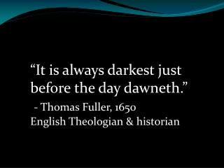 """It is always darkest just before the day  dawneth ."" - Thomas Fuller, 1650"