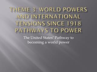Theme 3: World Powers and International Tensions since 1918 Pathways to Power