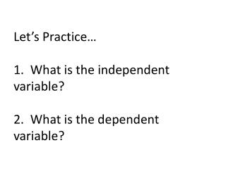 Let's Practice… 1.  What is the independent variable? 2.  What is the dependent variable?