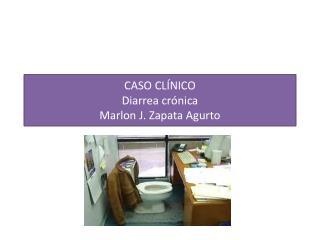 CASO CLÍNICO Diarrea crónica Marlon J. Zapata Agurto