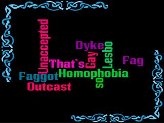 Homophobia- �prejudice against (fear or dislike of)  homosexual people and homosexuality�