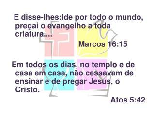 E disse-lhes:Ide por todo o mundo, pregai o evangelho a toda criatura....