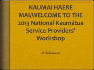 NAUMAI  HAERE MAI/WELCOME TO THE  2013 National Kaumātua Service Providers' Workshop