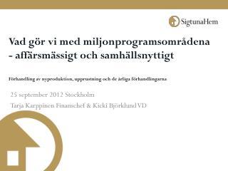 25 september 2012 Stockholm Tarja Karppinen Finanschef & Kicki Bj�rklund VD