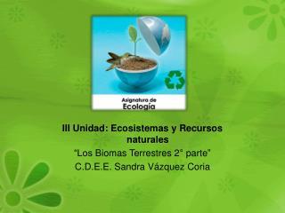 """III Unidad: Ecosistemas y Recursos naturales """"Los  Biomas Terrestres 2° parte """""""