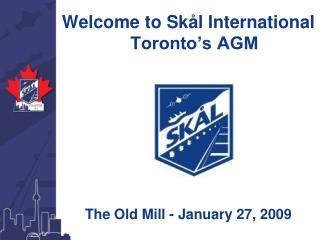 Welcome to Sk l International Toronto s AGM        The Old Mill - January 27, 2009
