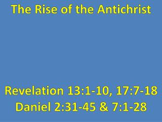 The Rise of the Antichrist Revelation  13:1-10, 17:7-18 Daniel 2:31-45 & 7:1-28