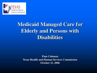 Medicaid Managed Care for Elderly and Persons with Disabilities   Pam Coleman Texas Health and Human Services Commission