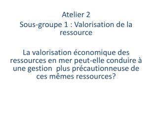 Atelier 2  Sous-groupe 1 :  Valorisation de la ressource