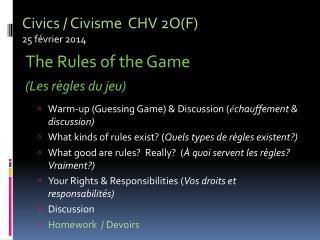 Civics /  Civisme CHV  2O(F) 25  février  2014 The Rules of the  Game (Les  règles  du  jeu )