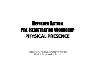 Deferred Action  Pre-Registration Workshop  PHYSICAL PRESENCE