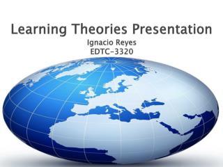 Learning Theories Presentation Ignacio Reyes EDTC-3320