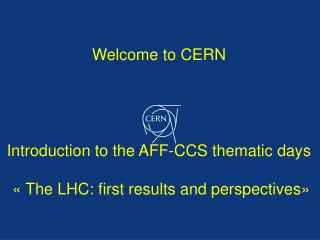 Welcome  to CERN  Introduction  to the AFF-CCS thematic  days