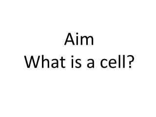 Aim What is a cell?