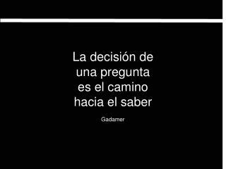 La decisión de  una pregunta  es el camino  hacia el saber Gadamer