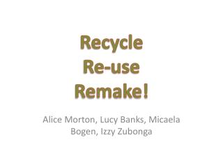 Recycle  Re-use  Remake!