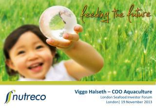 Viggo Halseth – COO Aquaculture London Seafood Investor Forum London| 19 November  2013