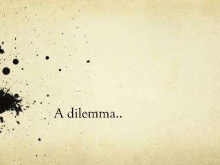 A dilemma..