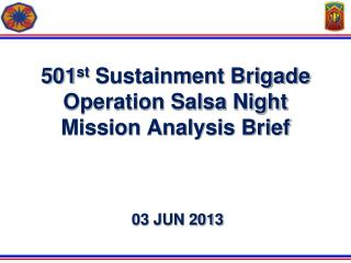 501 st  Sustainment Brigade Operation  Salsa Night Mission Analysis Brief  03 JUN 2013