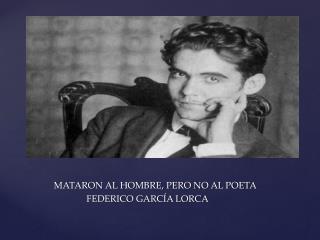 MATARON AL HOMBRE, PERO NO AL POETA              FEDERICO  GARCÍA  LORCA