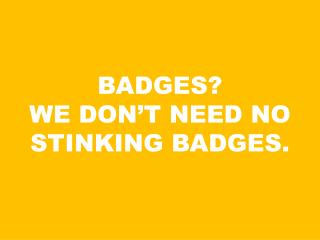 BADGES?   WE DON'T NEED NO STINKING BADGES.