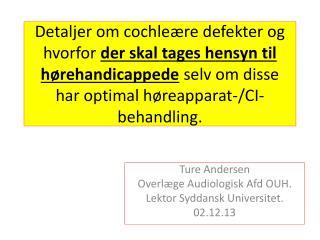 Ture Andersen O verlæge Audiologisk  Afd  OUH. Lektor Syddansk Universitet. 02.12.13