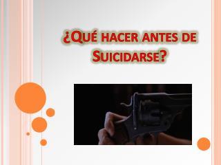 ¿Qué hacer antes de Suicidarse?
