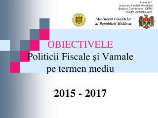 OBIECTIVELE P oliticii F iscale şi Vamale pe termen mediu 2015 - 2017