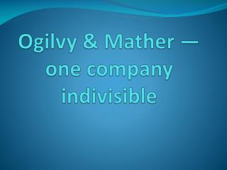 Ogilvy & Mather — one company indivisible