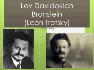 L ev Davidovich Bronstein (Leon Trotsky)
