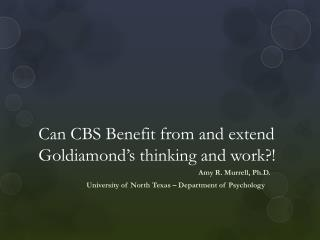Can CBS Benefit from and extend  Goldiamond's  thinking and work?!