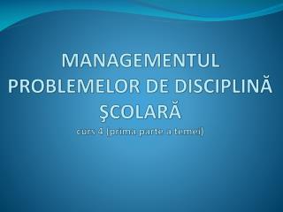 MANAGEMENTUL PROBLEMELOR DE DISCIPLINĂ  ŞCOLARĂ curs 4 (prima parte a temei)