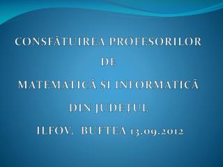 CONSFĂTUIREA PROFESORILOR DE  MATEMATICĂ ŞI INFORMATICĂ  DIN JUDEŢUL  ILFOV,  BUFTEA 13.09.2012