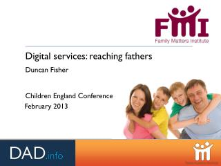 Digital services: reaching fathers Duncan Fisher Children England Conference February 2013