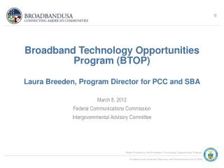 Broadband Technology Opportunities Program (BTOP) Laura Breeden, Program Director for PCC and SBA