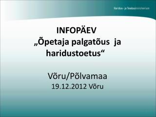 """INFOPÄEV  """"Õpetaja palgatõus ja haridustoetus""""  Võru/Põlvamaa 19.12.2012 Võru"""
