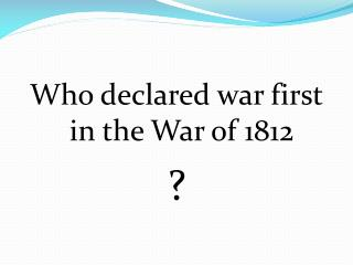 Who declared war first in the War of 1812 ?