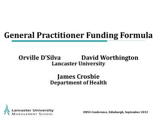 General Practitioner Funding Formula Orville D'Silva 	 	David  Worthington Lancaster University