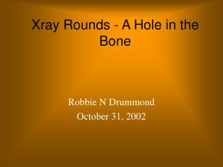 Xray Rounds - A Hole in the Bone