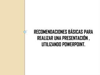 RECOMENDACIONES BÁSICAS PARA REALIZAR UNA PRESENTACIÓN , UTILIZANDO POWERPOINT.