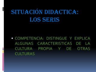 SITUACIÓN DIDACTICA:  LOS SERIS