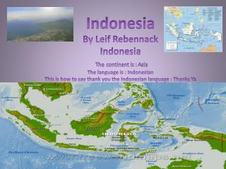 Indonesia By Leif  Rebennack Indonesia T he continent is :  A sia The language is : Indonesian