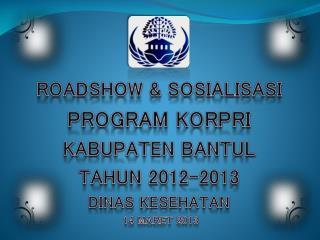 ROADSHOW & SOSIALISASI PROGRAM  KORPRI  KABUPATEN BANTUL TAHUN 2012-2013 DINAS KESEHATAN