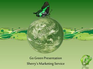 Go Green Presentation Sherry's Marketing Service