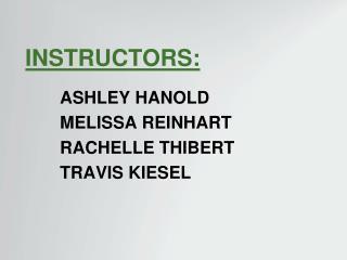 Instructors: Ashley Hanold Melissa Reinhart Rachelle Thibert Travis Kiesel