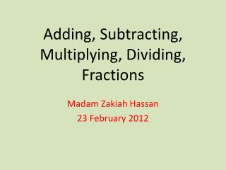 Adding,  S ubtracting ,  M ultiplying ,  Dividing ,  F ractions