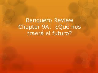 Banquero  Review Chapter 9A:  ¿ Qué nos traerá  el  futuro ?