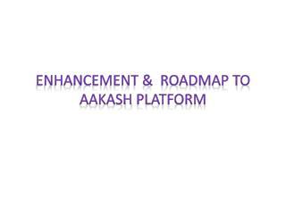 Enhancement &  Roadmap to  Aakash  platform