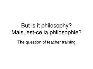 But is it philosophy Mais, est-ce la philosophie