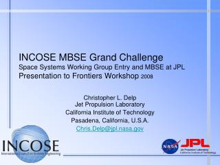 INCOSE MBSE Grand Challenge Space Systems Working Group Entry and MBSE at JPL Presentation to Frontiers Workshop 2008